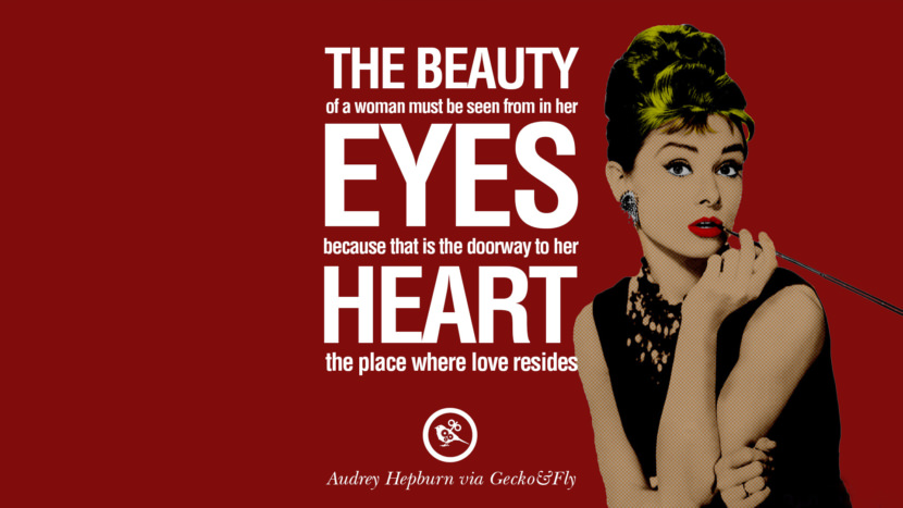 The beauty of a woman must be seen from in her eyes, because that it the doorway to her heart the place where love resides. Fashionable Audrey Hepburn Quotes on Life, Fashion, Beauty and Woman