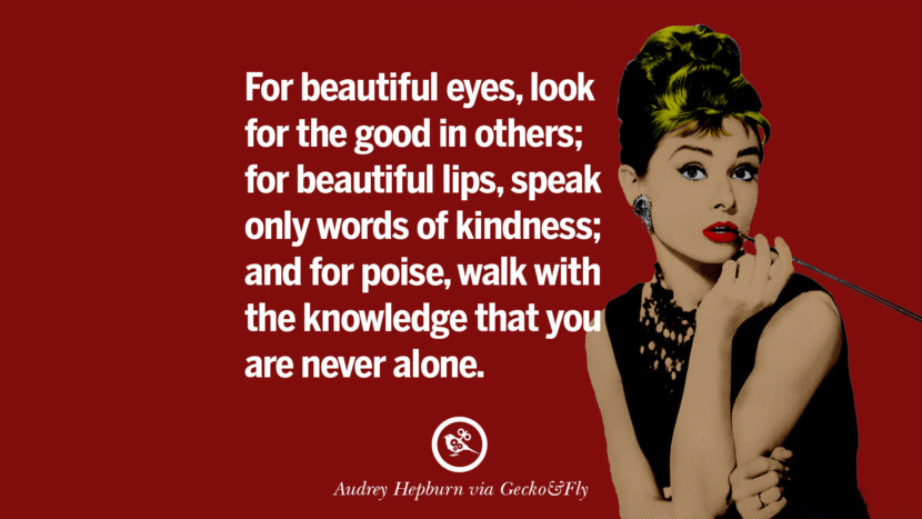 For beautiful eyes, look for the good in others; for beautiful lips, speak only words of kindness; and for poise, walk with the knowledge that you are never alone. Fashionable Audrey Hepburn Quotes on Life, Fashion, Beauty and Woman