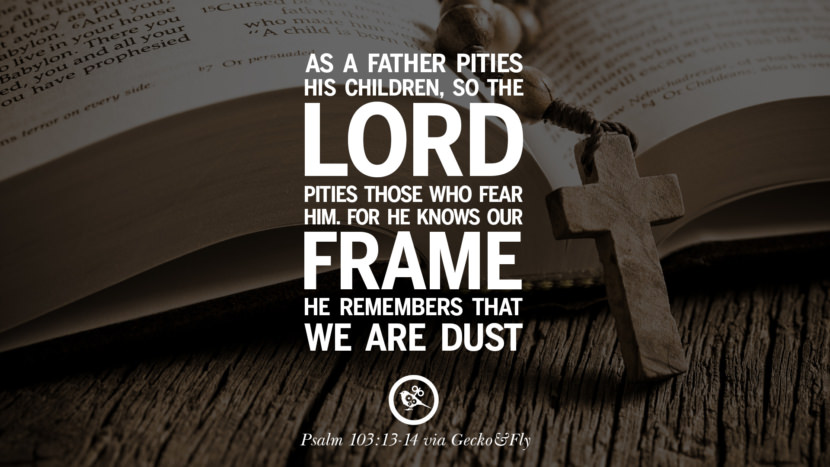 As a father pities his children, so the LORD pities those who fear Him. For He knows our frame; He remembers that we are dust. - Psalm 103:13-14 Bible Verses About Love Relationships, Marriage, Family
