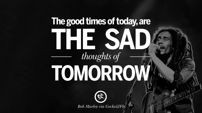 The good times of today, are the sad thoughts of tomorrow. Bob Marley Quotes And Frases