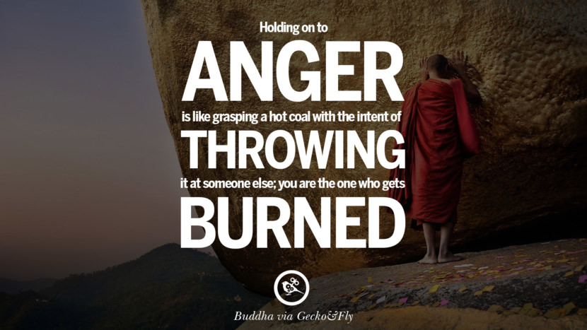 Holding on to anger is like grasping a hot coal with the intent of throwing it at someone else; you are the one who gets burned. Beautiful Zen and Tibetan Buddhism Quotes on Enlightenment