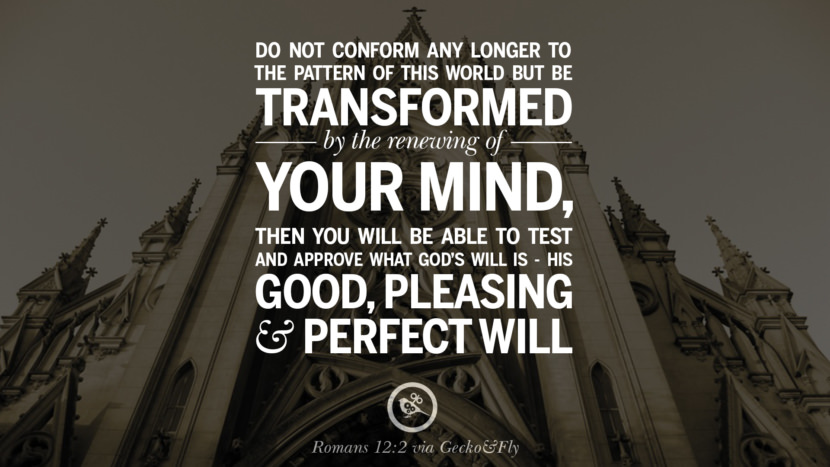 Do not conform any longer to the pattern of this world but be transformed by the renewing of your mind. Then you will be able to test and approve what God's will is - His Good, Pleasing and Perfect Will. - Romans 12:2 Beautiful Holy Bible Verses by John, Jeremiah, Genesis, Matthew, Philippians and Proverbs