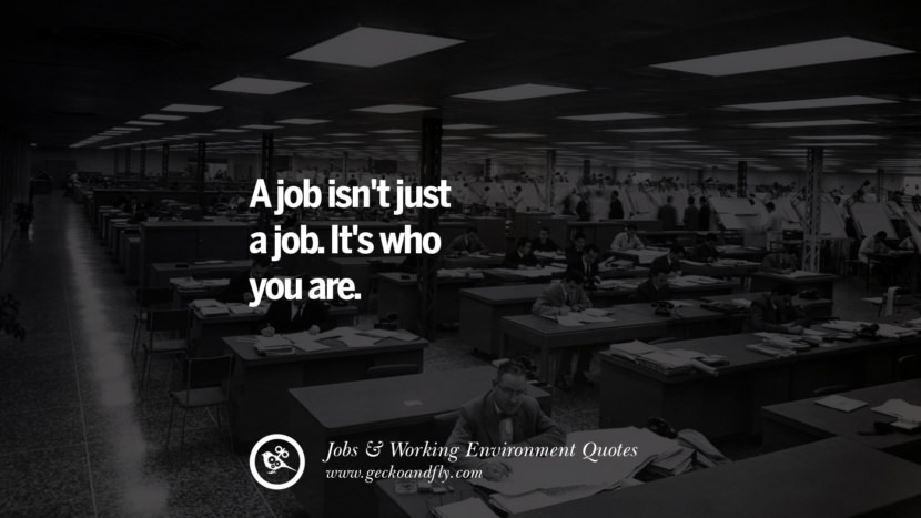 A job isn't just a job. It's who you are. Quotes On Office Job Occupation, Working Environment and Career Success