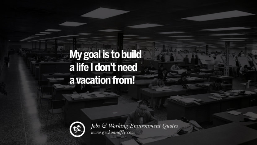 My goal is to build a life I don't need a vacation from! Quotes On Office Job Occupation, Working Environment and Career Success