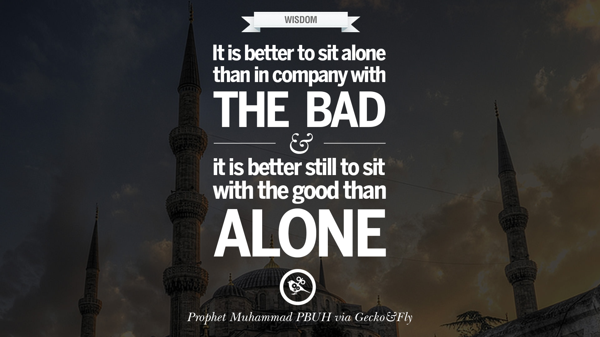 It is better to sit alone in company with the bad and it is better still to sit with the good than alone
