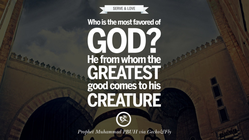Who is the most favored of God? He from whom the greatest good comes to His creature. Beautiful Prophet Muhammad Quotes on Love, God, Compassion and Faith