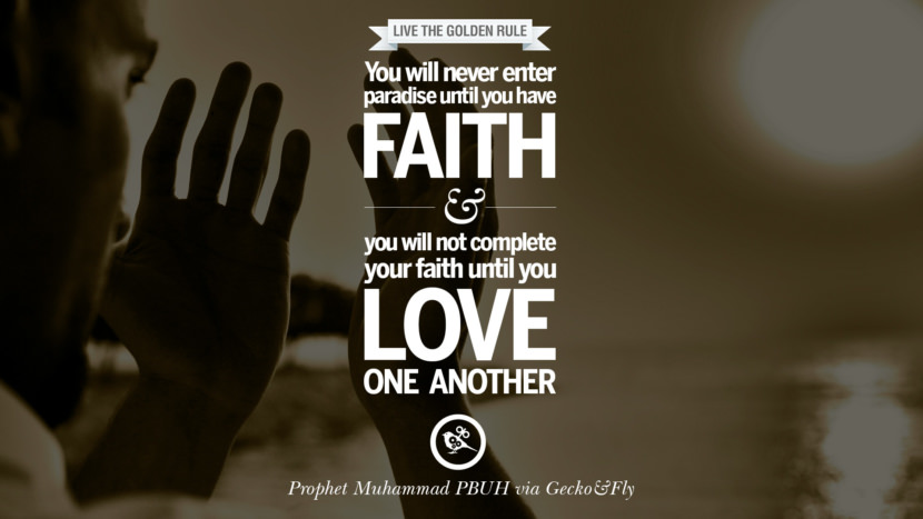 You will never enter paradise until you have faith and you will not complete your faith until you love one another. Beautiful Prophet Muhammad Quotes on Love, God, Compassion and Faith