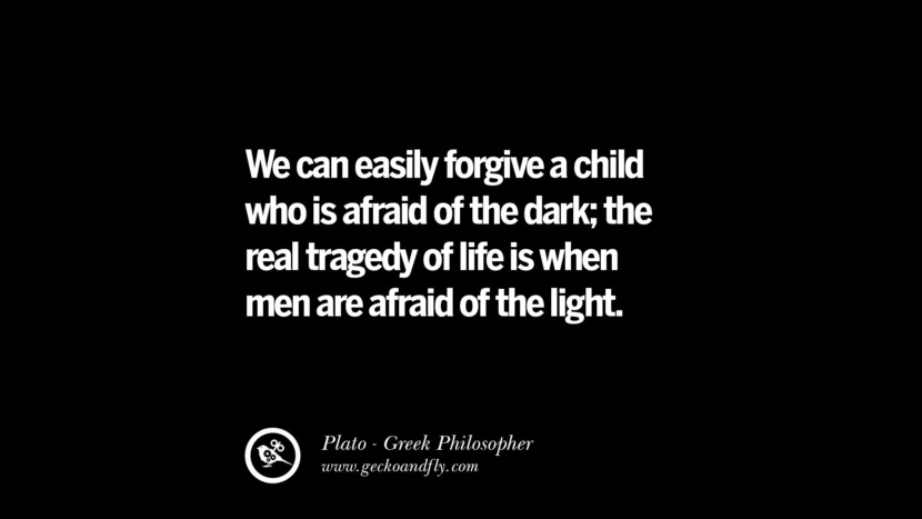 We can easily forgive a child who is afraid of the dark; the real tragedy of life is when men are afraid of the light. Famous Philosophy Quotes by Plato on Love, Politics, Knowledge and Power