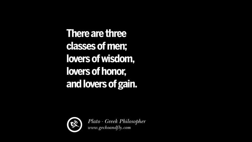 There are three classes of men; lovers of wisdom, lovers of honor, and lovers of gain. Famous Philosophy Quotes by Plato on Love, Politics, Knowledge and Power
