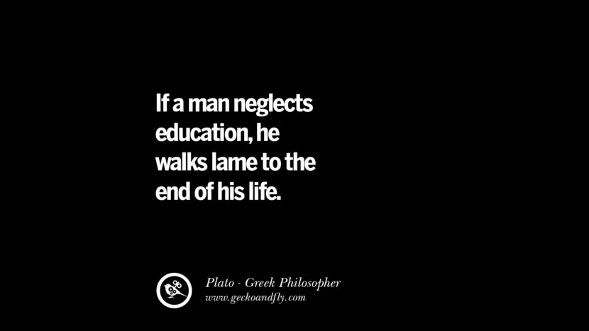 I a man neglects education, he walks lame to the end of his life. Quote by Plato
