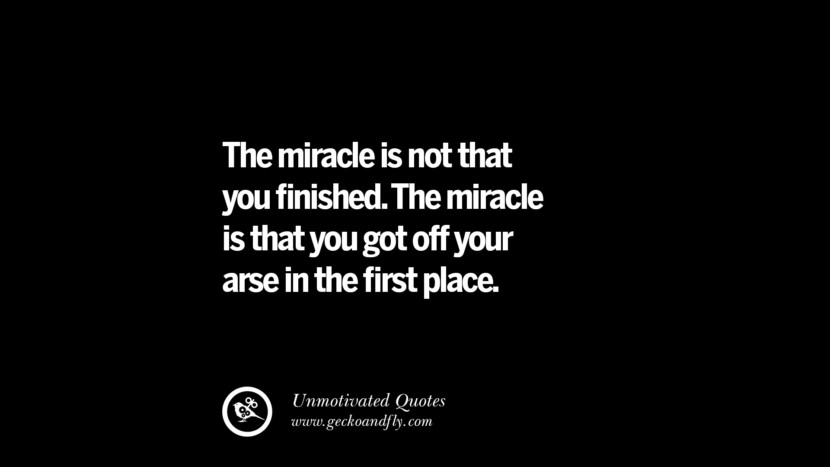 The miracle is not that you finished. The miracle is that you got off your arse in the first place. Unmotivated Quotes For Your Friends And Enemies That Are Overconfident