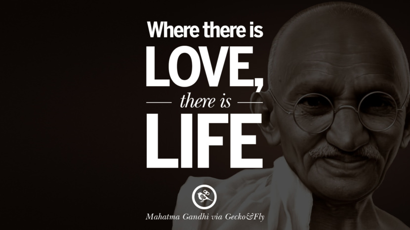 Where there is love, there is life. - Mahatma Gandhi