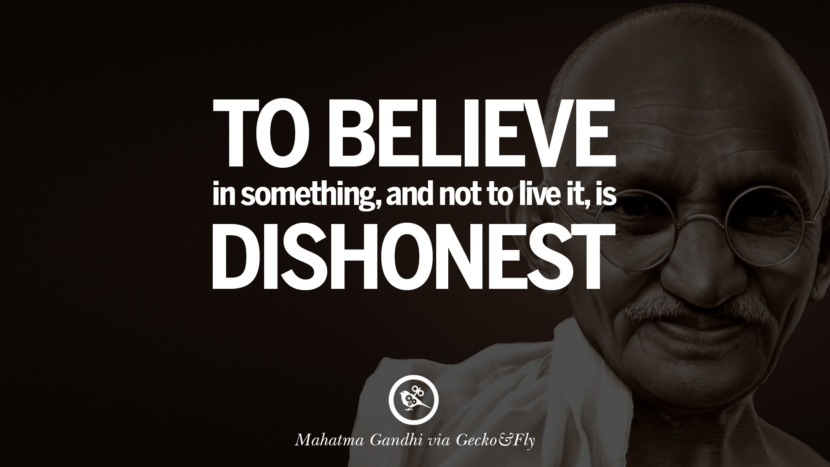 To believe in something, and not to live it, is dishonest. - Mahatma Gandhi