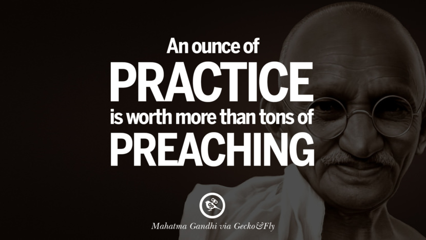 An ounce of practice is worth more than tons of preaching. - Mahatma Gandhi