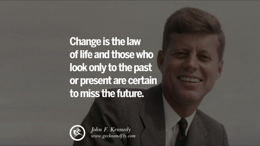 Change is the law of life and those who look only to the past or present are certain to miss the future. - John Fitzgerald Kennedy Famous President John F. Kennedy Quotes on Freedom, Peace, War and Country JFK