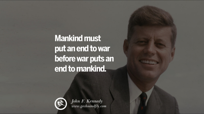 Mankind must put an end to war before war puts an end to mankind. - John Fitzgerald Kennedy Famous President John F. Kennedy Quotes on Freedom, Peace, War and Country JFK