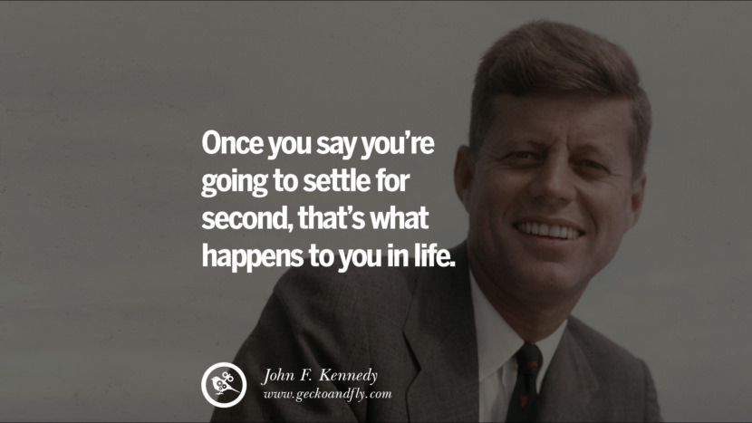 Once you say you're going to settle for second, that's what happens to you in life. - John Fitzgerald Kennedy Famous President John F. Kennedy Quotes on Freedom, Peace, War and Country JFK