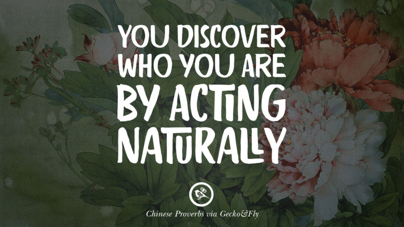 You discover who you are by acting naturally. Ancient Chinese Proverbs and Quotes on Love, Life, Wisdom, Knowledge and Success