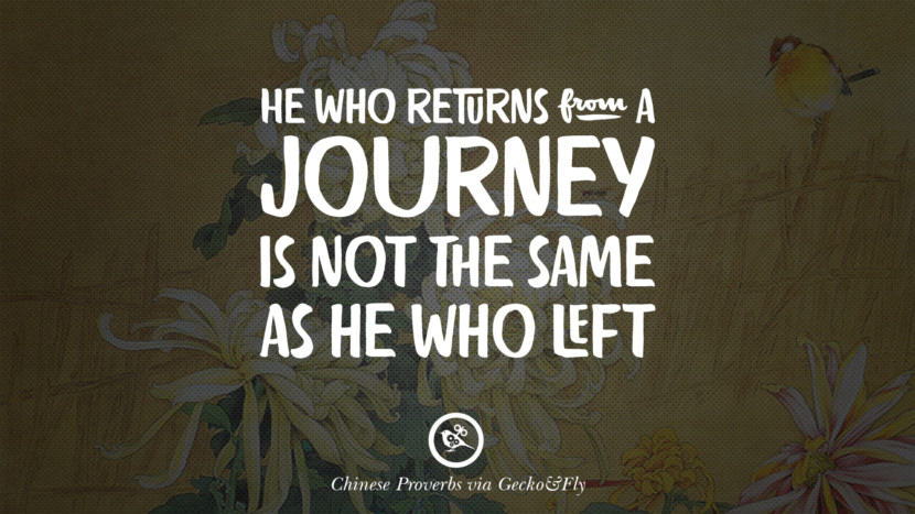 he who returns from a journey is not the same as he who left. Ancient Chinese Proverbs and Quotes on Love, Life, Wisdom, Knowledge and Success