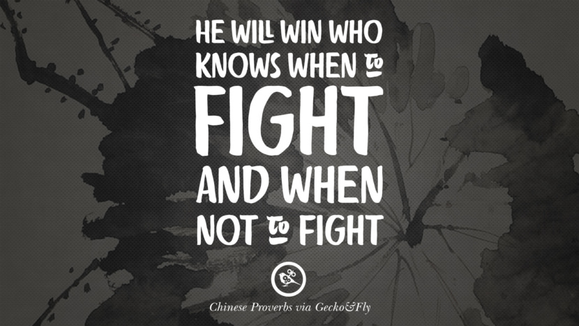 He will win who knows when to fight and when not to fight. Ancient Chinese Proverbs and Quotes on Love, Life, Wisdom, Knowledge and Success
