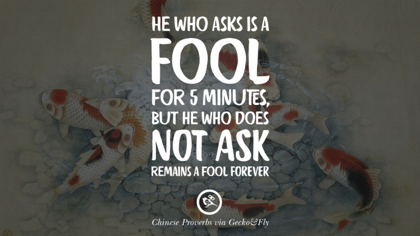 he who asks is a fool for 5 minutes, but he who does not ask remains a fool forever. Ancient Chinese Proverbs and Quotes on Love, Life, Wisdom, Knowledge and Success