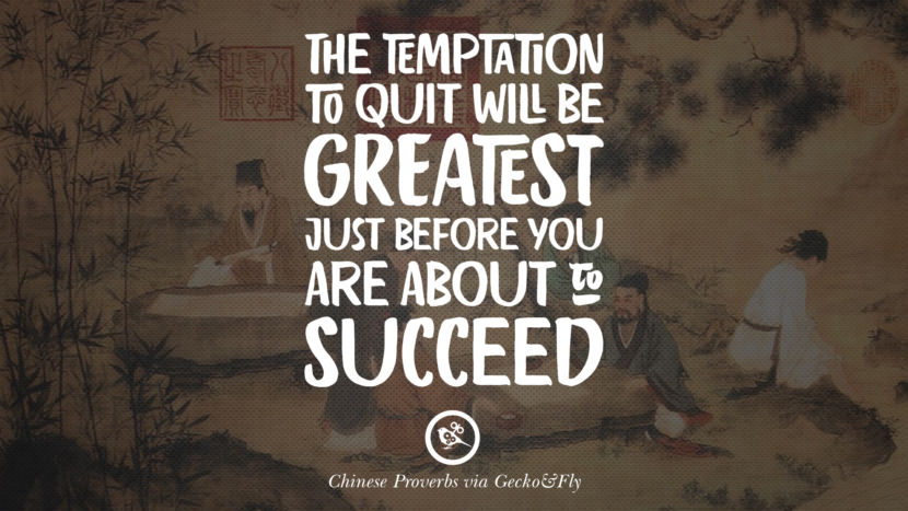 The temptation to quit will be greatest just before you are about to succeed. Ancient Chinese Proverbs and Quotes on Love, Life, Wisdom, Knowledge and Success
