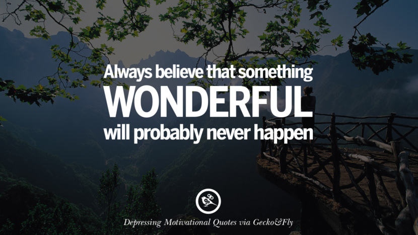 Always believe that something wonderful will probably never happen. Funny Demotivational Quotes and Posters for Your Overconfident Friend