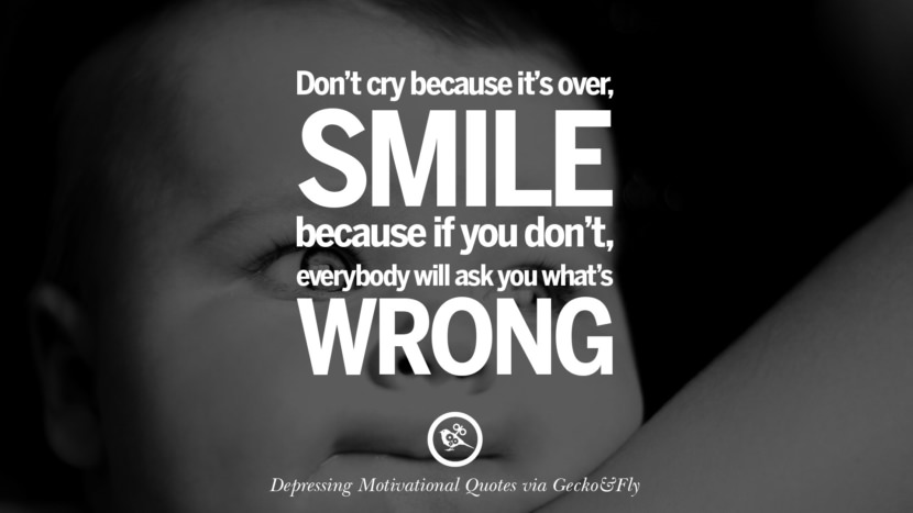 Don't cry because it's over. Smile because if you don't, everyone will ask you what's wrong. Funny Demotivational Quotes and Posters for Your Overconfident Friend