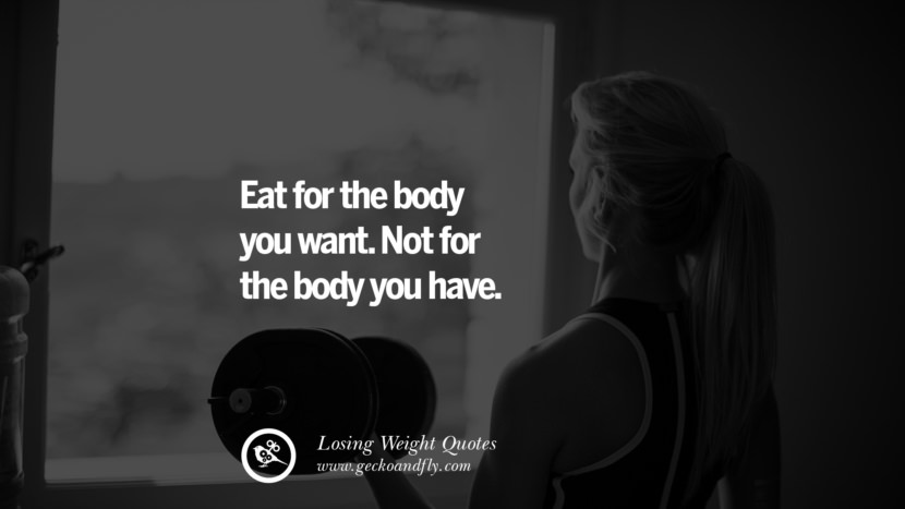 Eat for the body you want. Not for the body you have. losing weight diet tips fast hcg diet paleo diet cleanse gluten instagram pinterest facebook twitter quotes Motivational Quotes on Losing Weight, Diet and Never Giving Up
