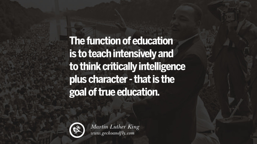 The function of education is to teach intensively and to think critically intelligence plus character - that is the goal of true education. Powerful Martin Luther King Jr Quotes on Equality Rights, Black Lives Matter instagram pinterest facebook twitter