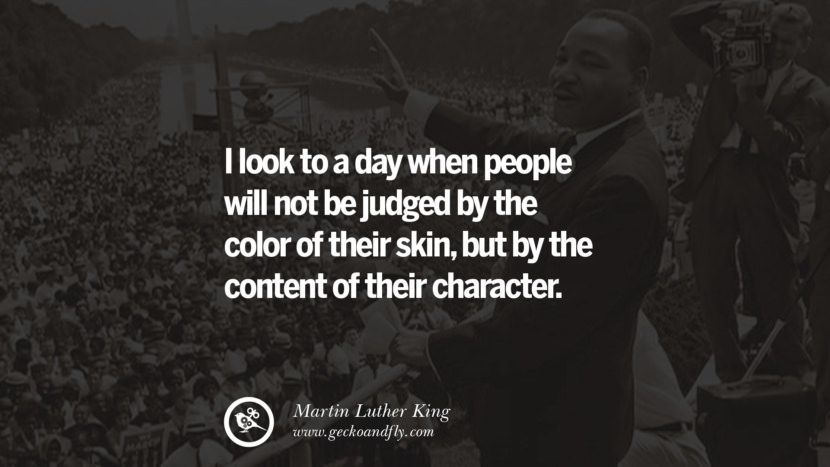 I look to a day when people will not be judged by the color of their skin, but by the content of their character.