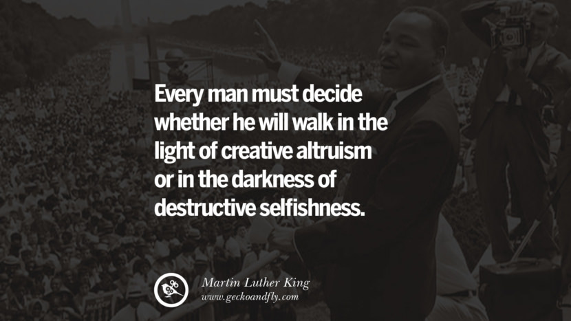 Every man must decide whether he will walk in the light of creative altruism or in the darkness of destructive selfishness. Powerful Martin Luther King Jr Quotes on Equality Rights, Black Lives Matter instagram pinterest facebook twitter