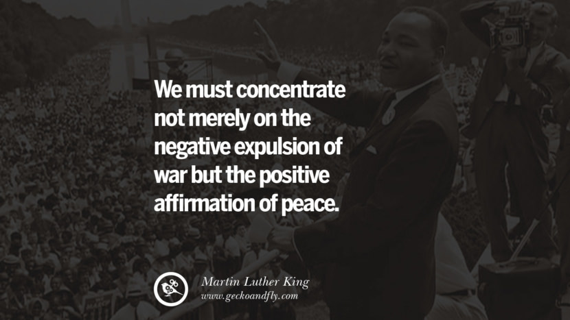 We must concentrate not merely on the negative expulsion of war but the positive affirmation of peace. Quote by Marin Luther King