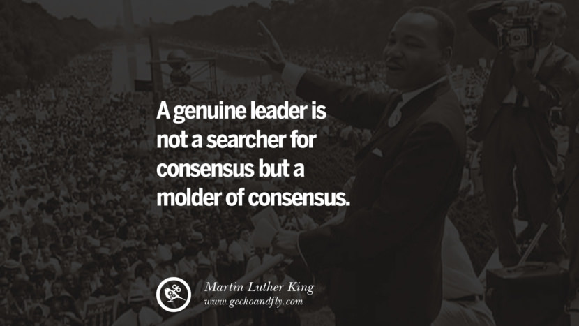 A genuine leader is not a searcher for consensus but a molder of consensus. Powerful Martin Luther King Jr Quotes on Equality Rights, Black Lives Matter instagram pinterest facebook twitter