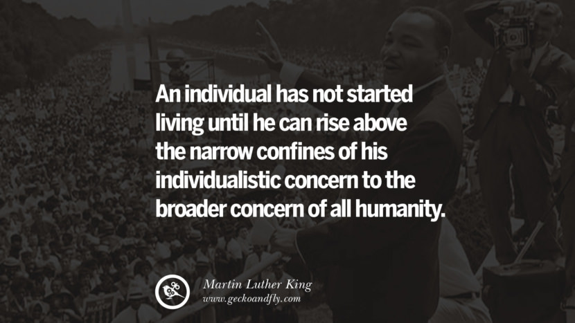 An individual has not started living until he can rise above the narrow confines of his individualistic concern to the broader concern of all humanity. Quote by Marin Luther King