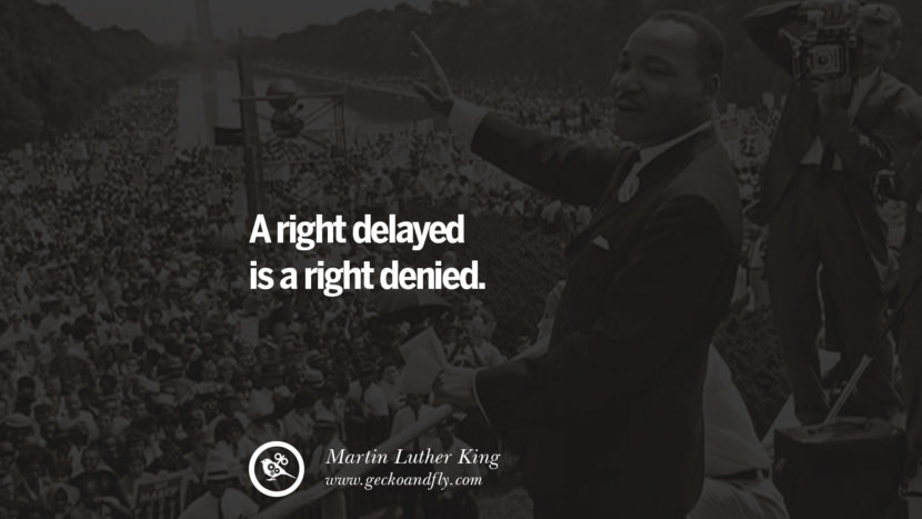 A right delayed is a right denied. Quote by Marin Luther King