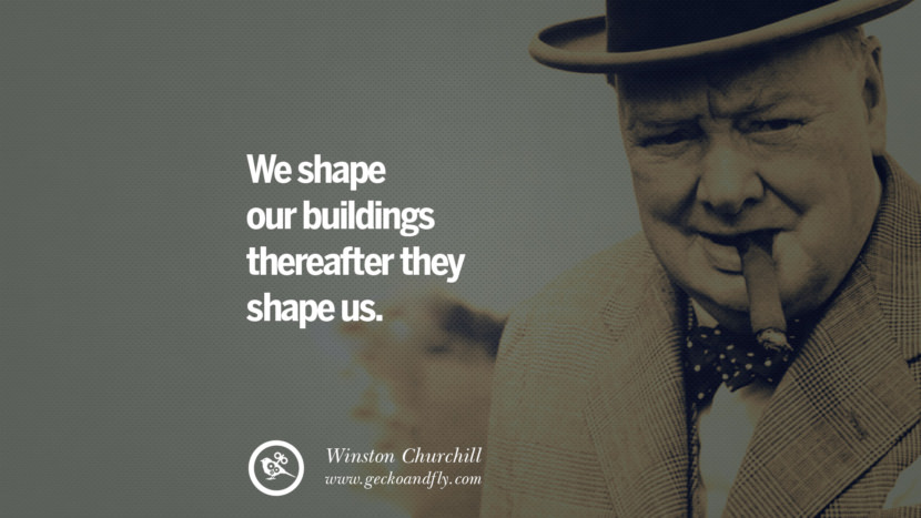We shape our buildings thereafter they shape us. Sir Winston Leonard Spencer Churchill Quotes and Speeches on Success, Courage, and Political Strategy instagram pinterest facebook twitter ww2 frases facts movie bbc