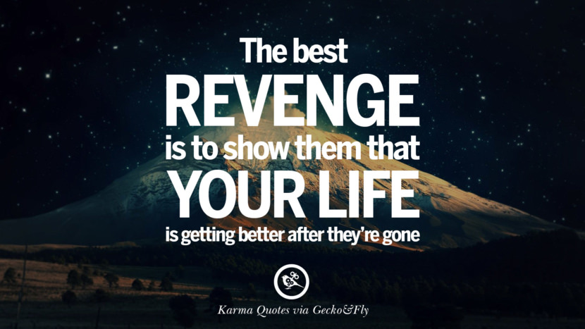 The best revenge is to show them that your life is getting better after they're gone. Good Karma Quotes on Relationship, Revenge and Life best tumblr quotes instagram pinterest Inspiring