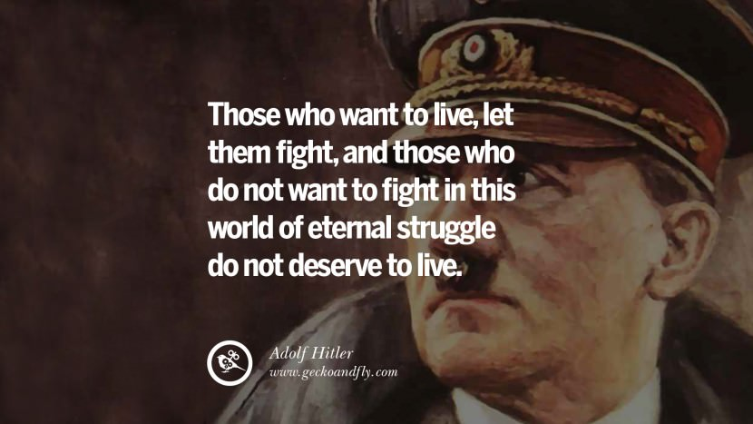 Those who want to live, let them fight, and those who do not want to fight in this world of eternal struggle do not deserve to live. Adolf Hitler best tumblr instagram pinterest inspiring mein kampf politics nationalism patriotism war