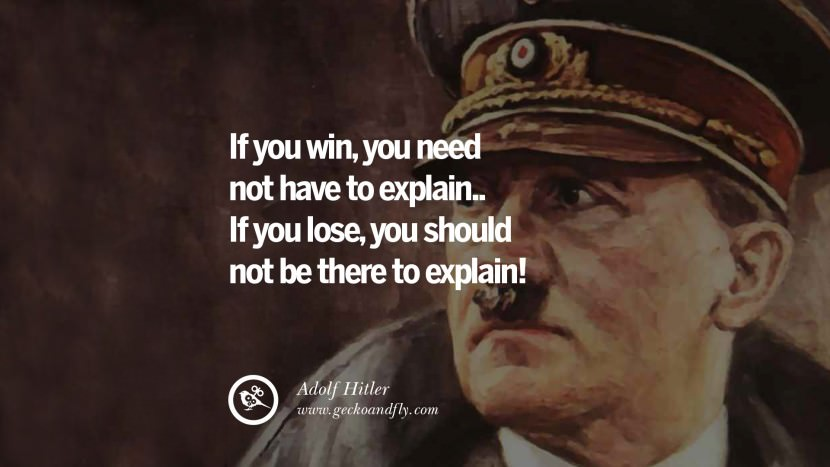 If you win, you need not have to explain.. if you lose, you should not be there to explain! Adolf Hitler best tumblr instagram pinterest inspiring mein kampf politics nationalism patriotism war