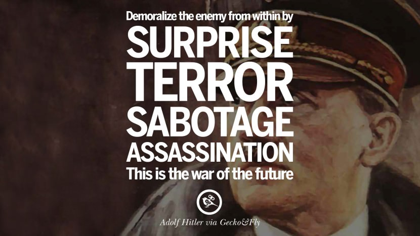 Demoralize the enemy from within by surprise, terror, sabotage, assassination. This is the war of the future. Adolf Hitler