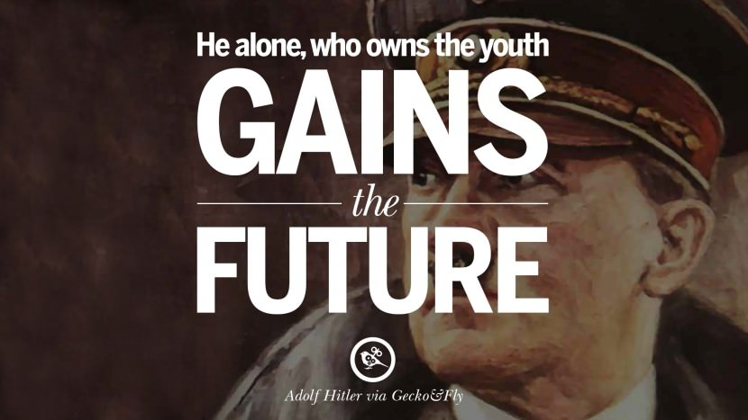 He alone, who owns the youth gains the future. Adolf Hitler
