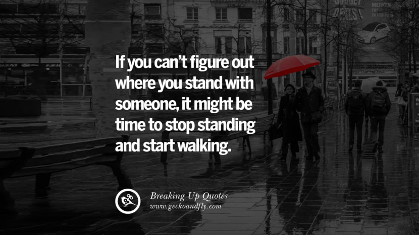 If you can't figure out where you stand with someone, it might be time to stop standing and start walking. best facebook tumblr instagram pinterest inspiring Quotes On Getting Over A Break Up After A Bad Relationship