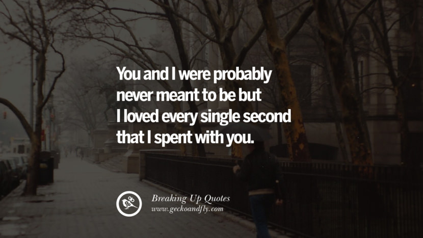 You and I were probably never meant to be but I loved every single second that I spent with you. best facebook tumblr instagram pinterest inspiring Quotes On Getting Over A Break Up After A Bad Relationship