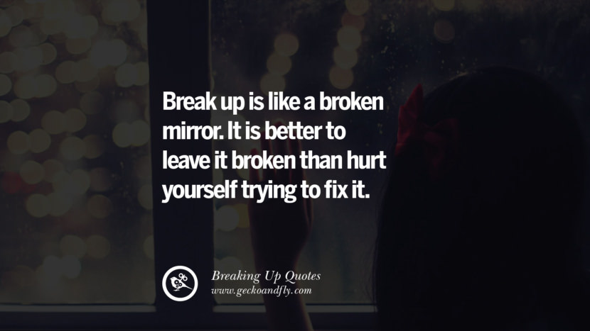 Break up is like a broken mirror. It is better to leave it broken than hurt yourself trying to fix it. best facebook tumblr instagram pinterest inspiring Quotes On Getting Over A Break Up After A Bad Relationship