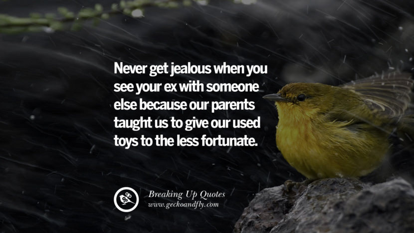 Never get jealous when you see your ex with someone else because our parents taught us to give our used toys to the less fortunate. best facebook tumblr instagram pinterest inspiring Quotes On Getting Over A Break Up After A Bad Relationship