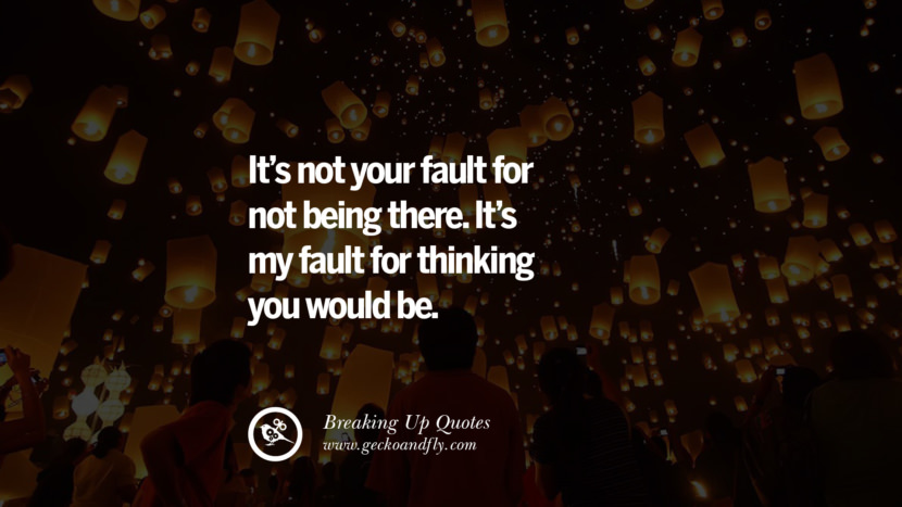 It's not your fault for not being there. It's my fault for thinking you would be. best facebook tumblr instagram pinterest inspiring Quotes On Getting Over A Break Up After A Bad Relationship