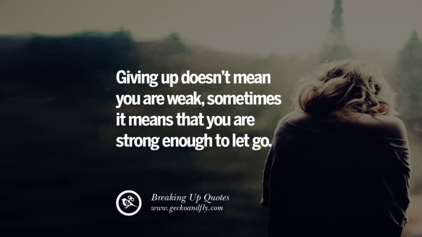 Giving up doesn't mean you are weak, sometimes it means that you are strong enough to let go. best facebook tumblr instagram pinterest inspiring Quotes On Getting Over A Break Up After A Bad Relationship