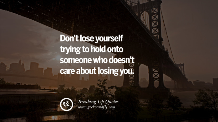 Don't lose yourself trying to hold onto someone who doesn't care about losing you. best facebook tumblr instagram pinterest inspiring Quotes On Getting Over A Break Up After A Bad Relationship