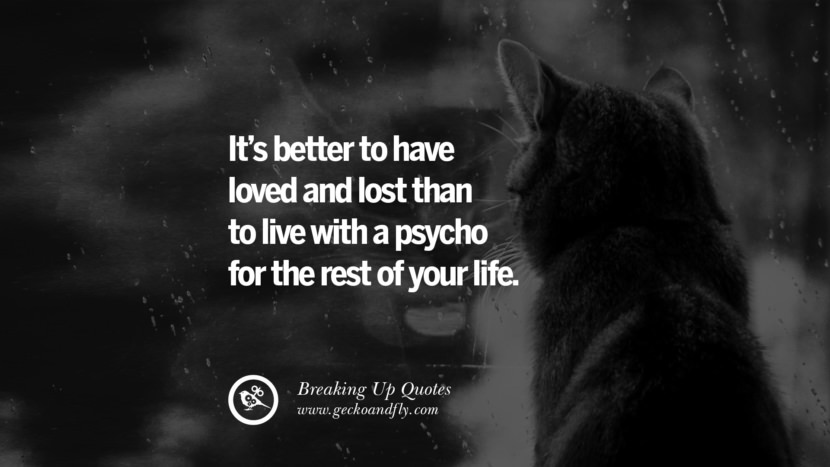 It's better to have loved and lost than to live with a psycho for the rest of your life. best facebook tumblr instagram pinterest inspiring Quotes On Getting Over A Break Up After A Bad Relationship